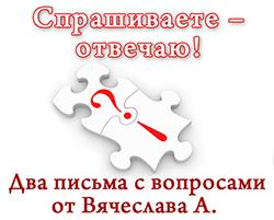 Два письма с вопросами от Вячеслава А.